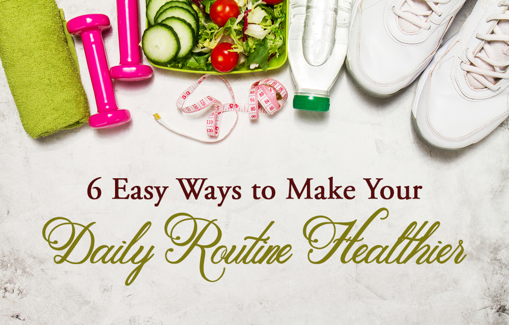 6 Easy Ways to Make Your Daily Routine Healthier